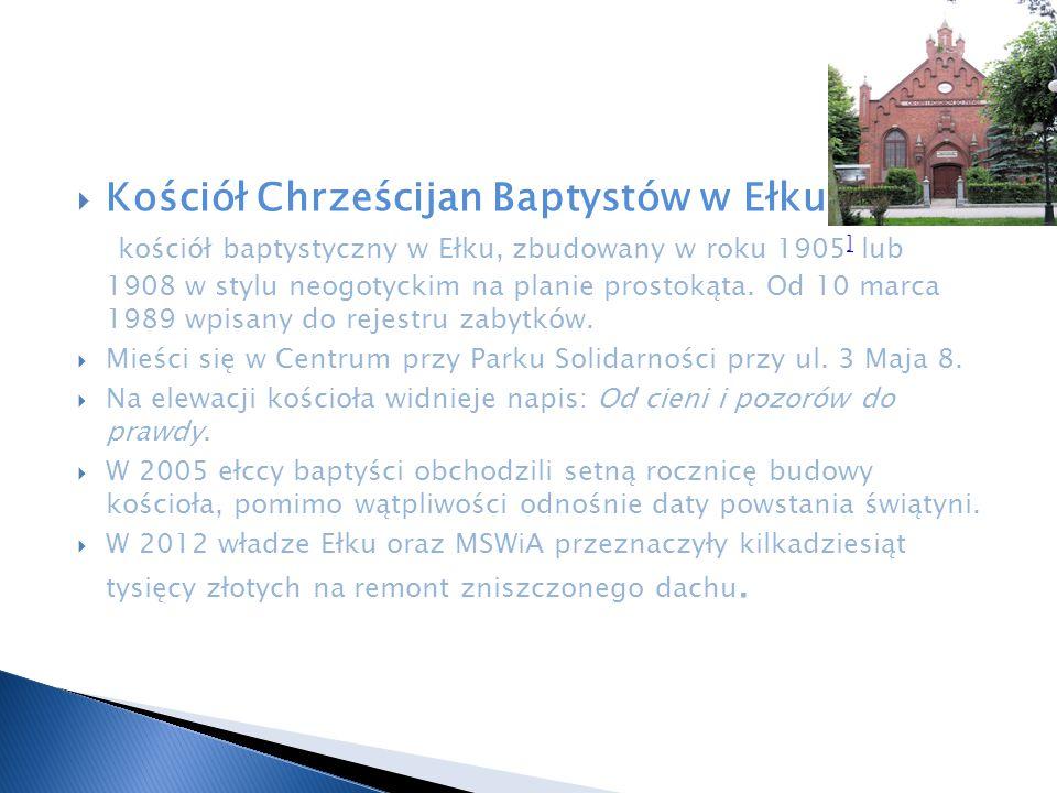 Kościół Chrześcijan Baptystów w Ełku – kościół baptystyczny w Ełku, zbudowany w roku 1905] lub 1908 w stylu neogotyckim na planie prostokąta. Od 10 marca 1989 wpisany do rejestru zabytków.